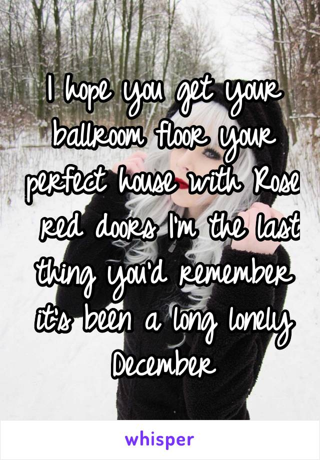 I hope you get your ballroom floor your perfect house with Rose  red doors I'm the last thing you'd remember it's been a long lonely December
