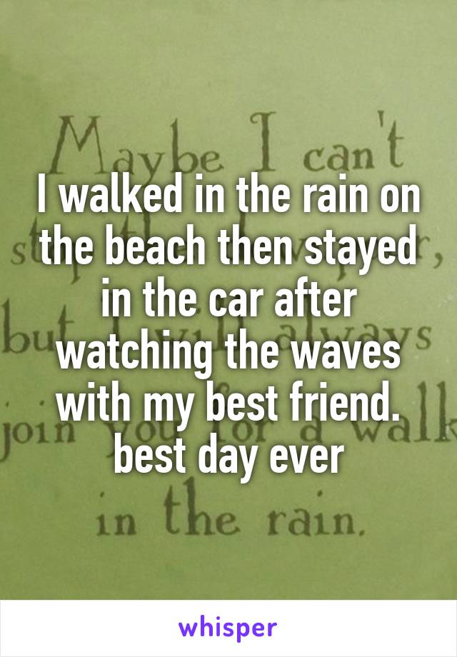 I walked in the rain on the beach then stayed in the car after watching the waves with my best friend. best day ever