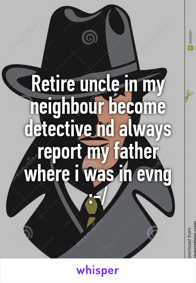 Retire uncle in my neighbour become detective nd always report my father where i was in evng :-/