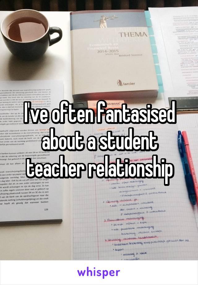 I've often fantasised about a student teacher relationship