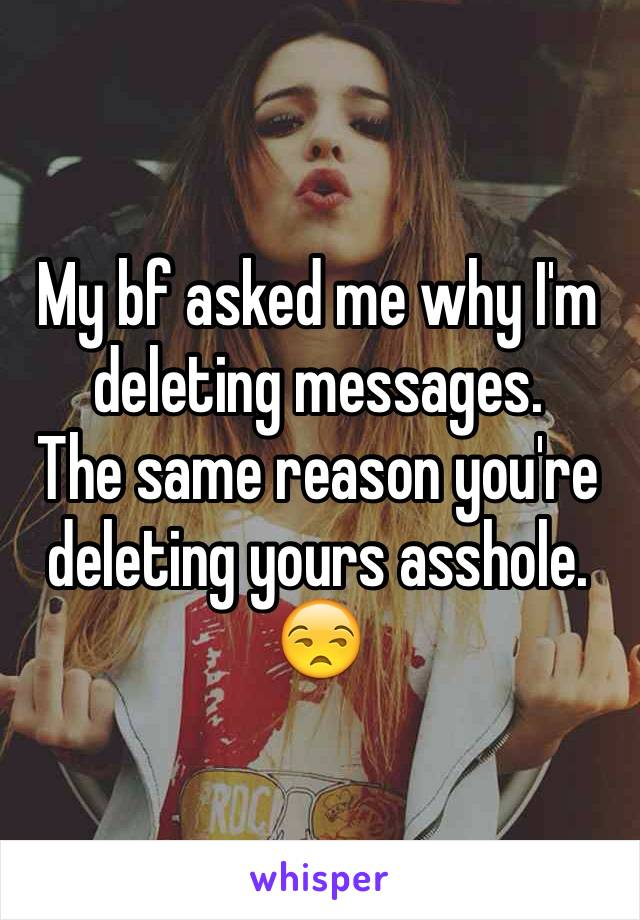 My bf asked me why I'm deleting messages.  The same reason you're deleting yours asshole. 😒