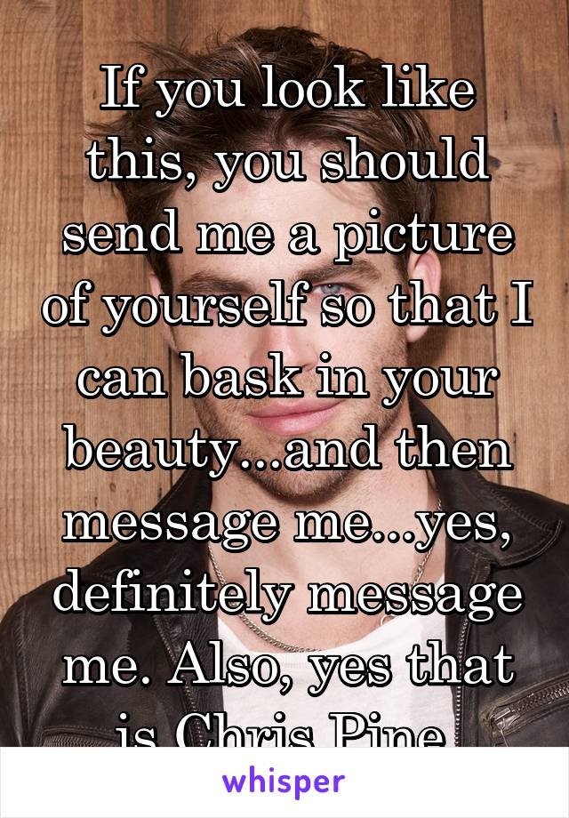 If you look like this, you should send me a picture of yourself so that I can bask in your beauty...and then message me...yes, definitely message me. Also, yes that is Chris Pine.