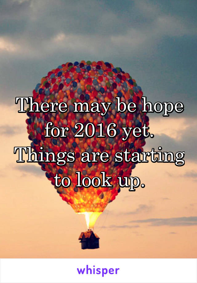 There may be hope for 2016 yet. Things are starting to look up.