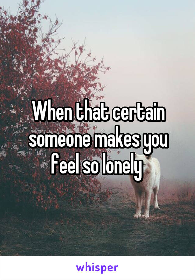 When that certain someone makes you feel so lonely