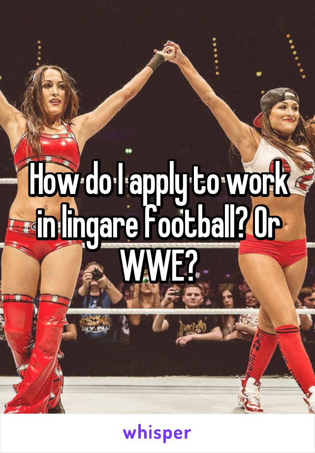 How do I apply to work in lingare football? Or WWE?