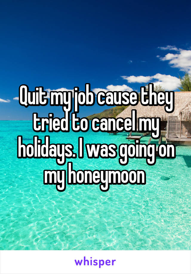Quit my job cause they tried to cancel my holidays. I was going on my honeymoon