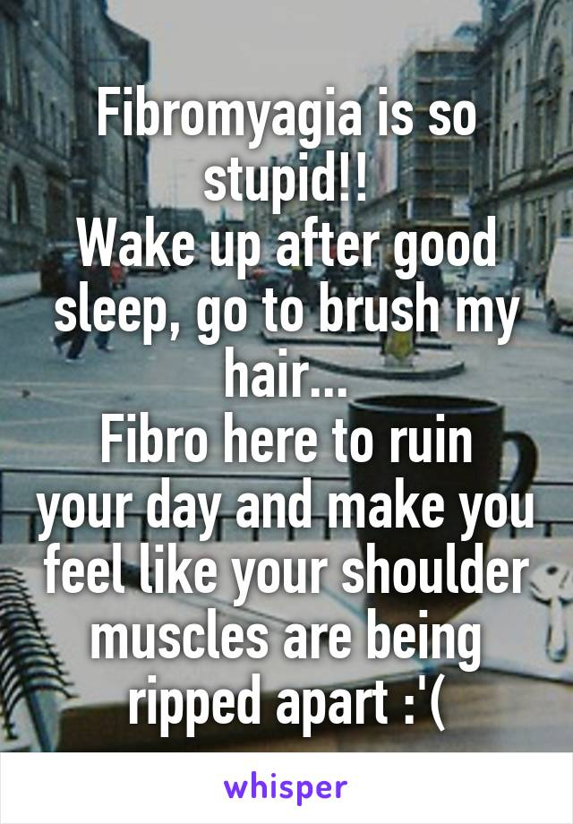 Fibromyagia is so stupid!! Wake up after good sleep, go to brush my hair... Fibro here to ruin your day and make you feel like your shoulder muscles are being ripped apart :'(