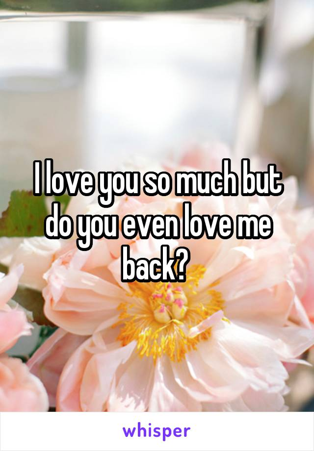 I love you so much but do you even love me back?