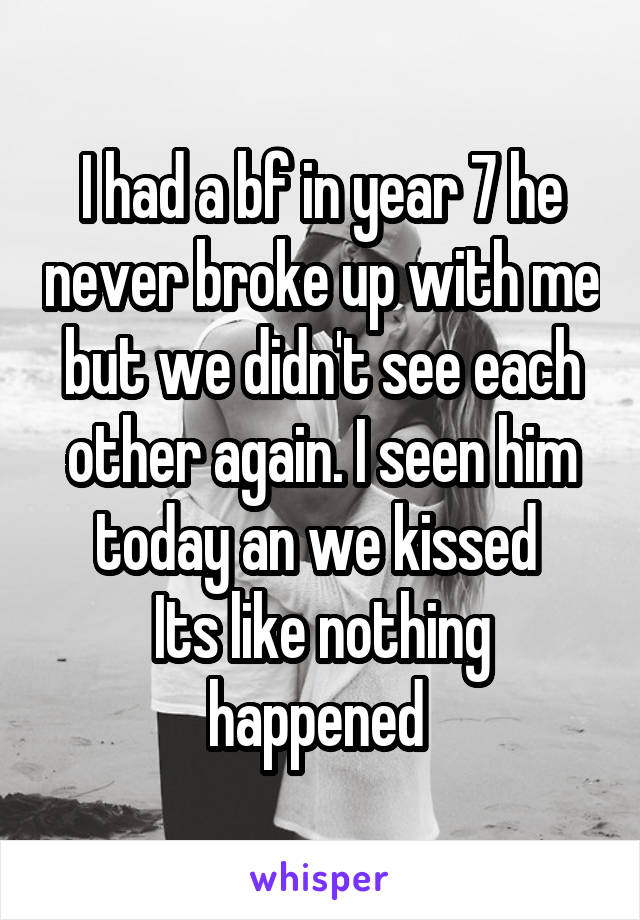 I had a bf in year 7 he never broke up with me but we didn't see each other again. I seen him today an we kissed  Its like nothing happened