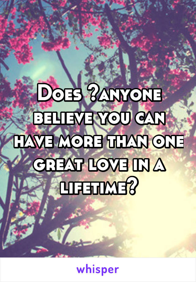 Does anyone believe you can have more than one great love in a lifetime?