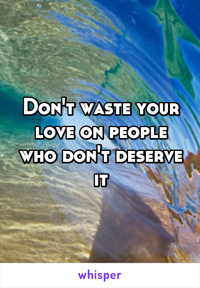 Don't waste your love on people who don't deserve it
