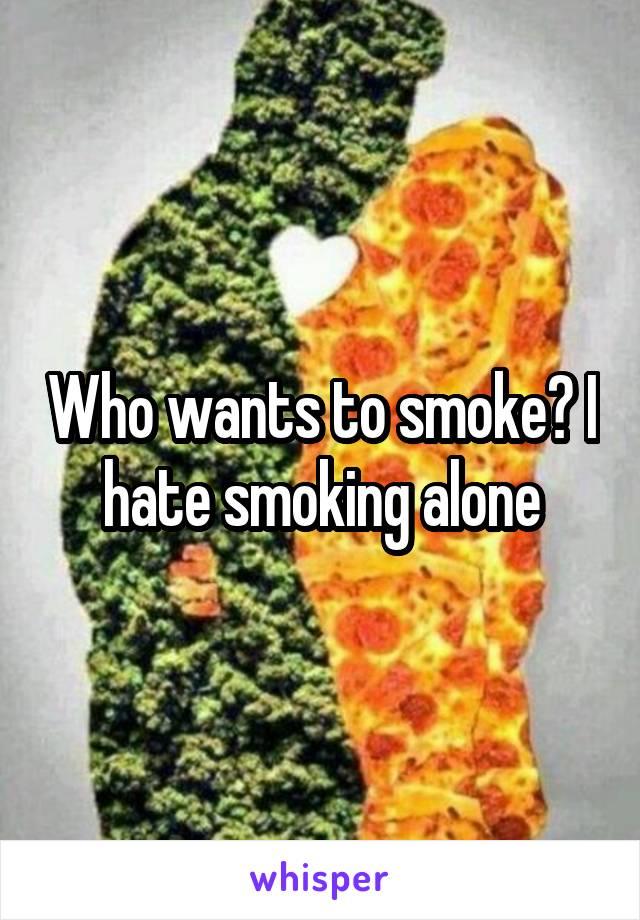 Who wants to smoke? I hate smoking alone