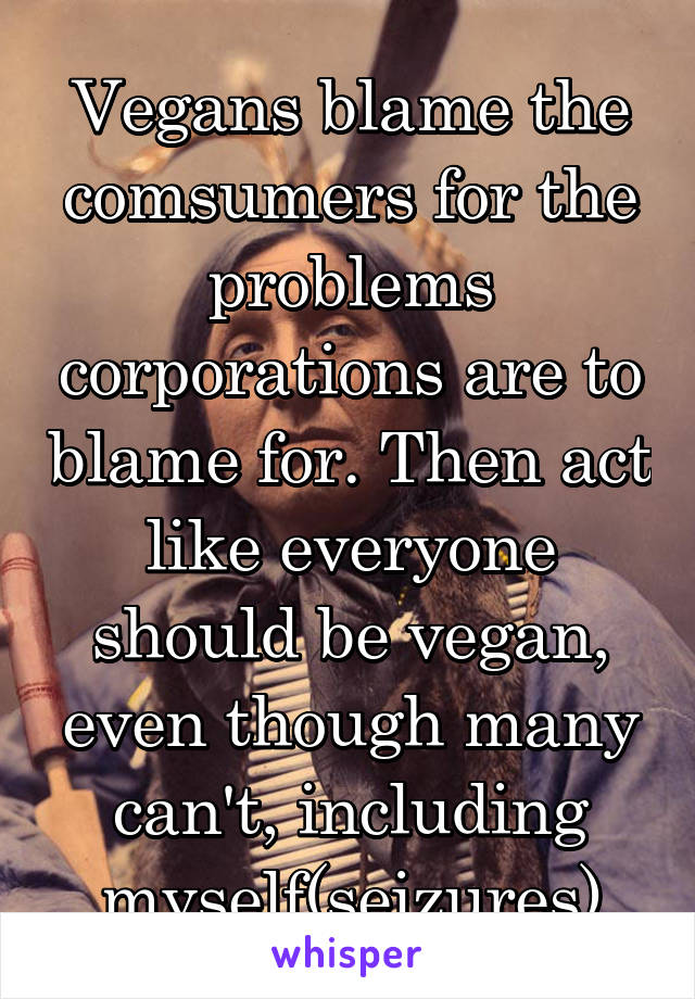 Vegans blame the comsumers for the problems corporations are to blame for. Then act like everyone should be vegan, even though many can't, including myself(seizures)