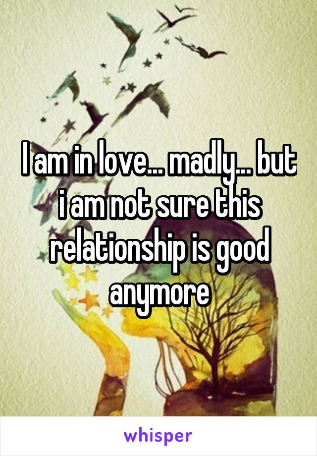 I am in love... madly... but i am not sure this relationship is good anymore