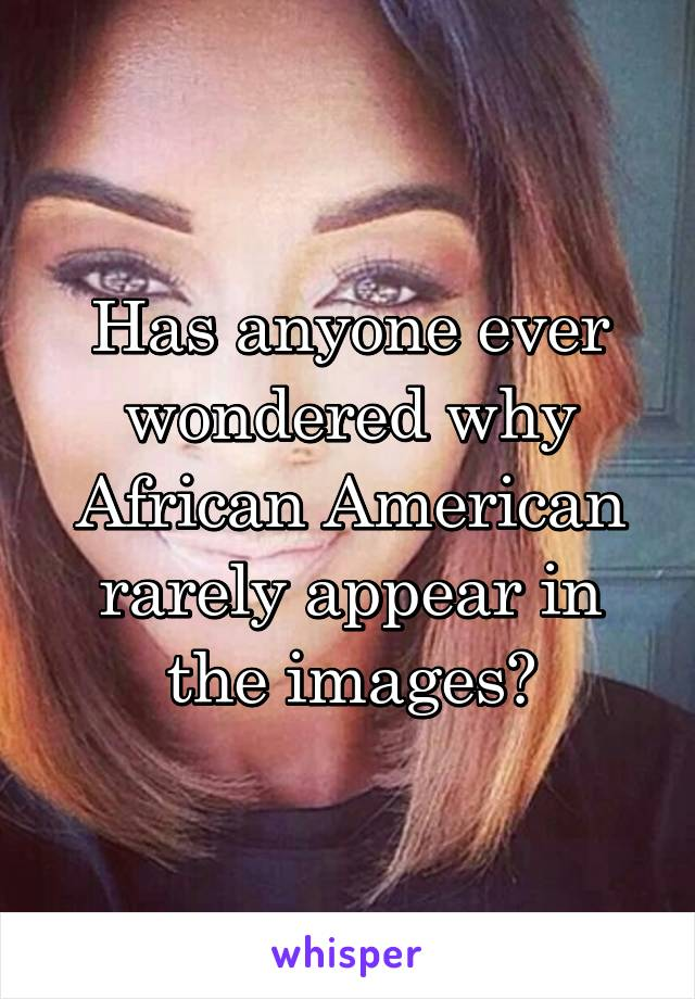 Has anyone ever wondered why African American rarely appear in the images?