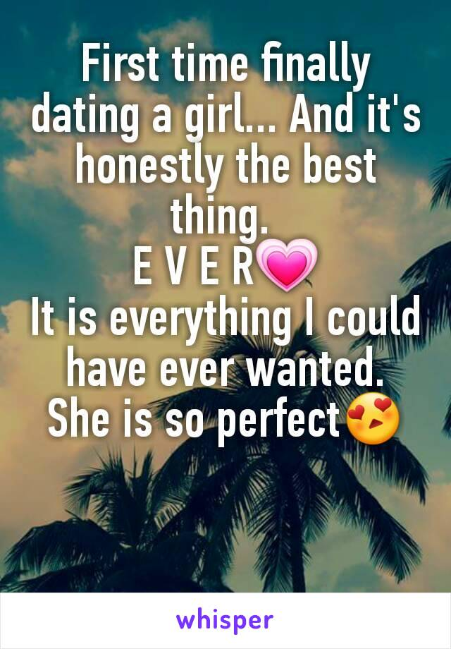 First time finally dating a girl... And it's honestly the best thing.  E V E R💗 It is everything I could have ever wanted. She is so perfect😍
