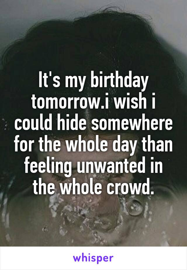 It's my birthday tomorrow.i wish i could hide somewhere for the whole day than feeling unwanted in the whole crowd.