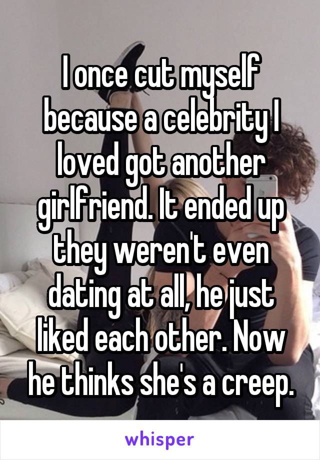 I once cut myself because a celebrity I loved got another girlfriend. It ended up they weren't even dating at all, he just liked each other. Now he thinks she's a creep.