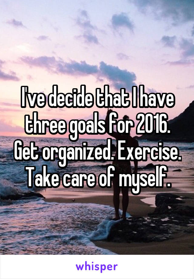 I've decide that I have three goals for 2016. Get organized. Exercise. Take care of myself.