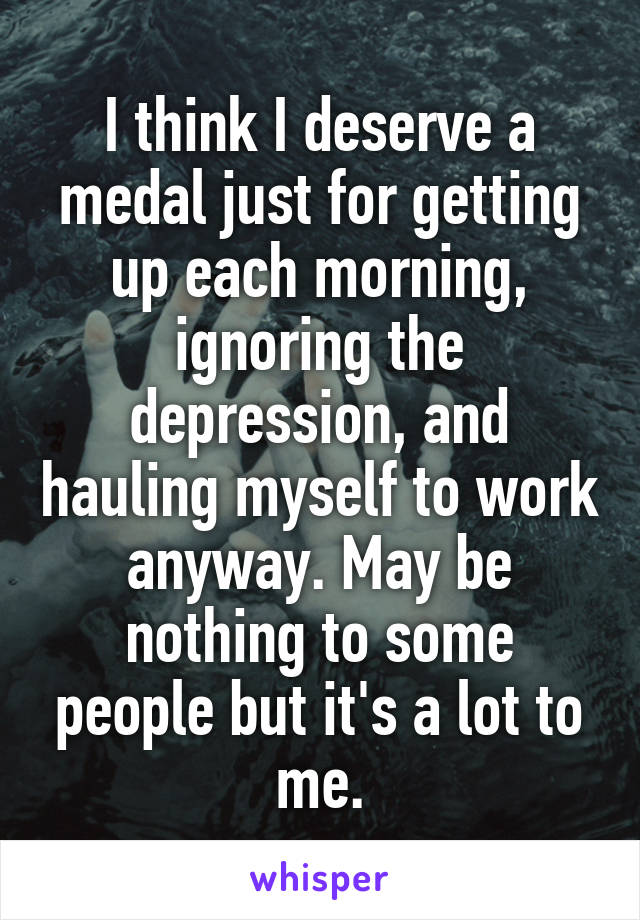 I think I deserve a medal just for getting up each morning, ignoring the depression, and hauling myself to work anyway. May be nothing to some people but it's a lot to me.