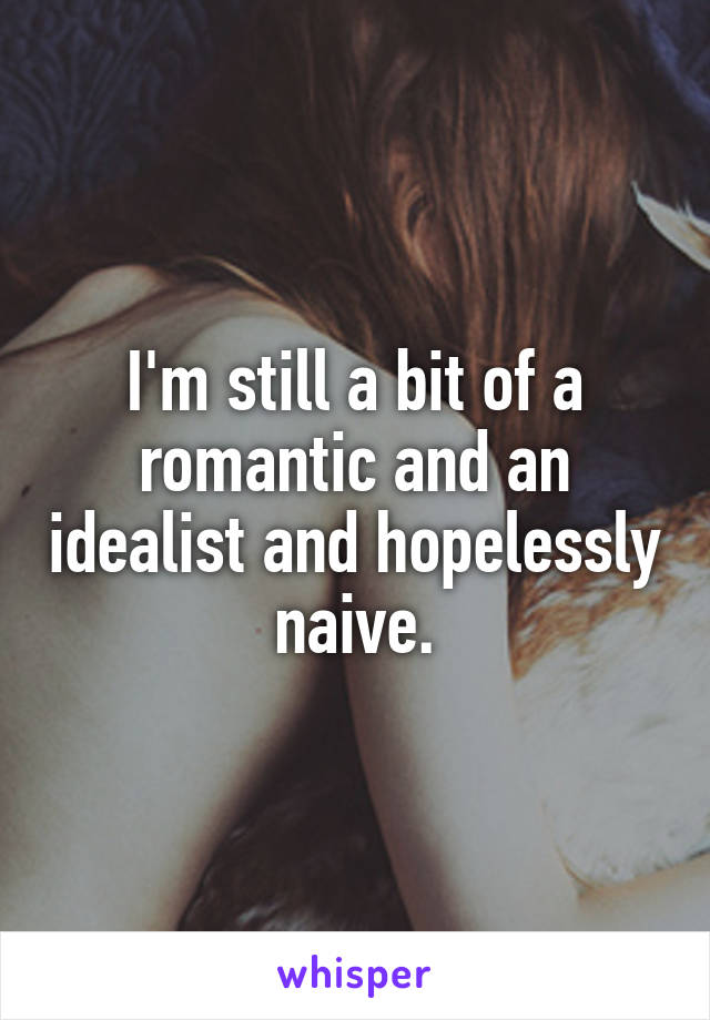 I'm still a bit of a romantic and an idealist and hopelessly naive.