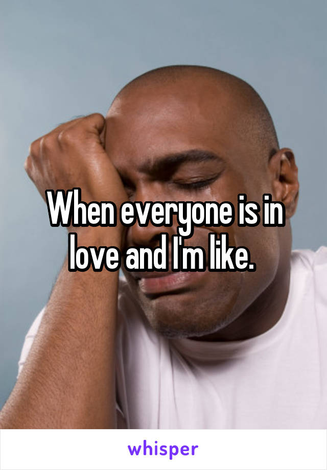 When everyone is in love and I'm like.