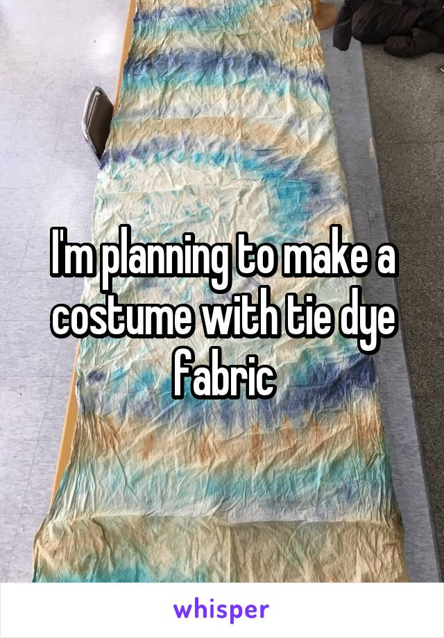 I'm planning to make a costume with tie dye fabric