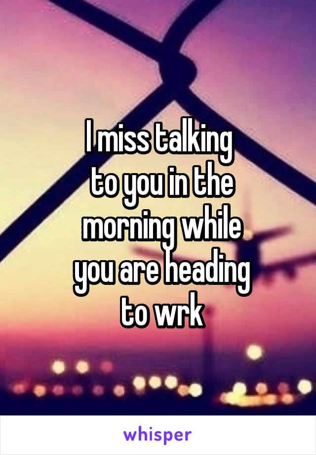 I miss talking  to you in the  morning while  you are heading  to wrk