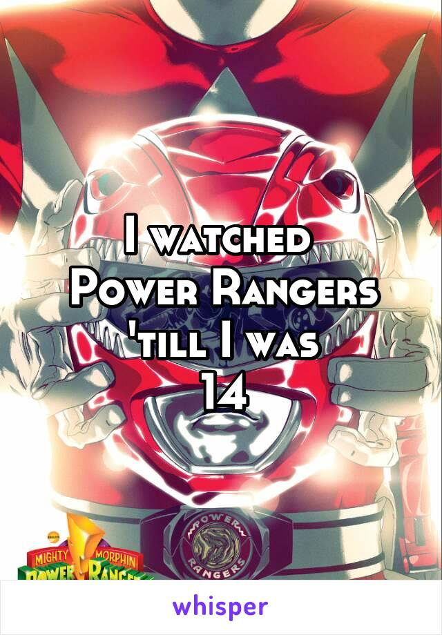 I watched  Power Rangers  'till I was  14