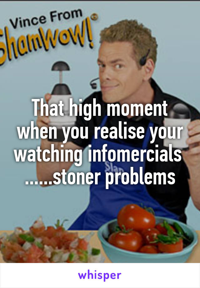 That high moment when you realise your watching infomercials  ......stoner problems