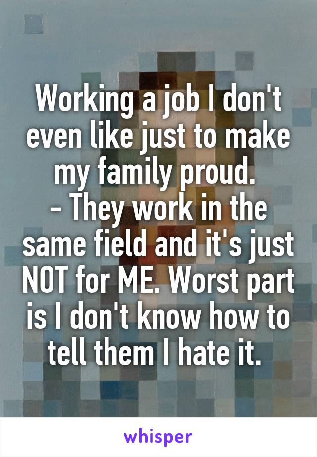 Working a job I don't even like just to make my family proud.  - They work in the same field and it's just NOT for ME. Worst part is I don't know how to tell them I hate it.