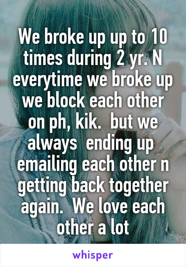 We broke up up to 10 times during 2 yr. N everytime we broke up we block each other on ph, kik.  but we always  ending up  emailing each other n getting back together again.  We love each other a lot