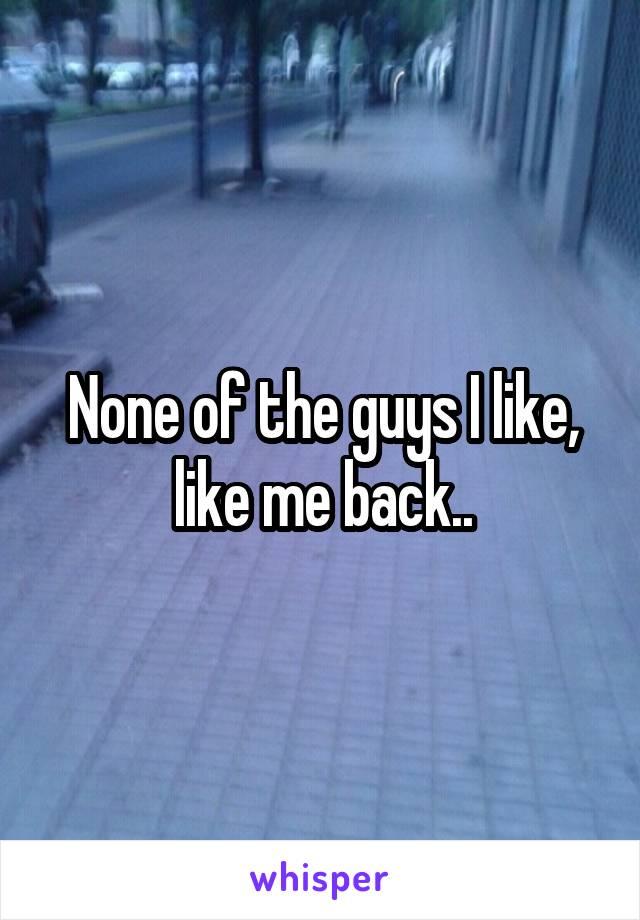 None of the guys I like, like me back..