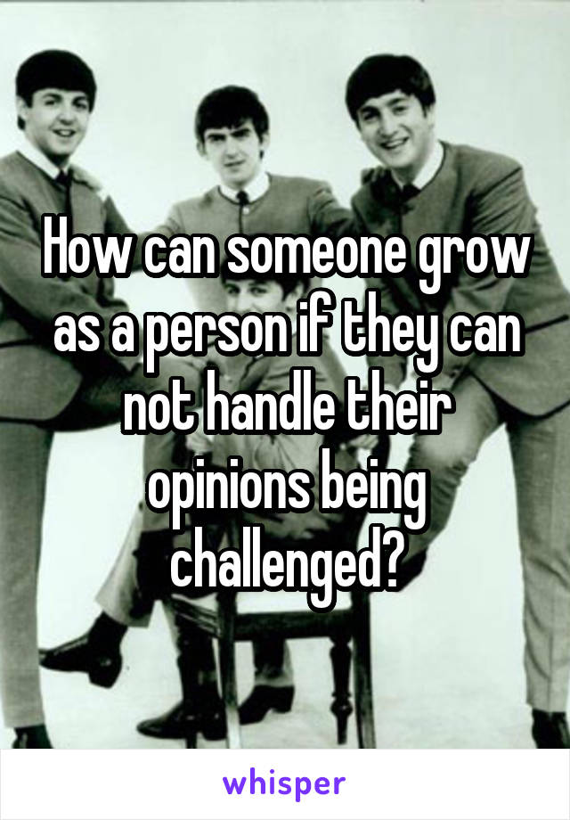 How can someone grow as a person if they can not handle their opinions being challenged?