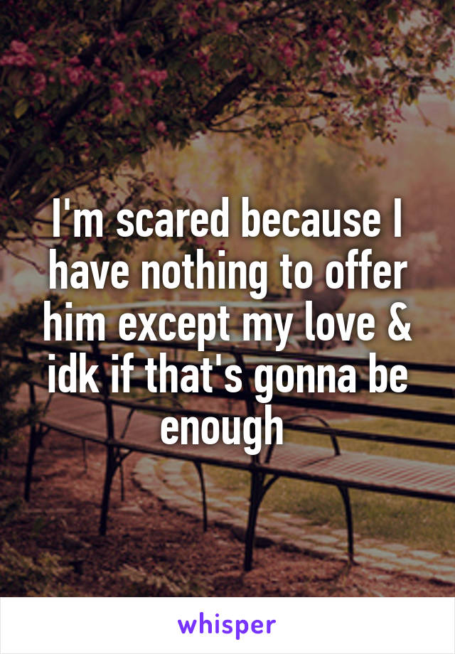 I'm scared because I have nothing to offer him except my love & idk if that's gonna be enough