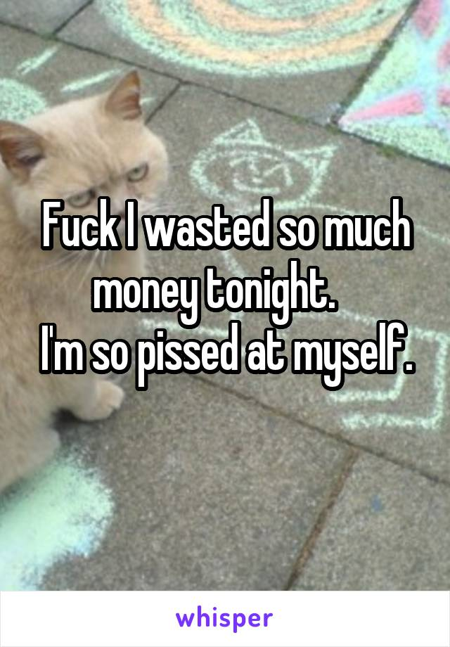 Fuck I wasted so much money tonight.    I'm so pissed at myself.