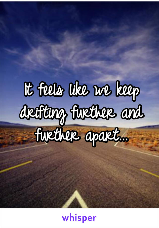 It feels like we keep drifting further and further apart...