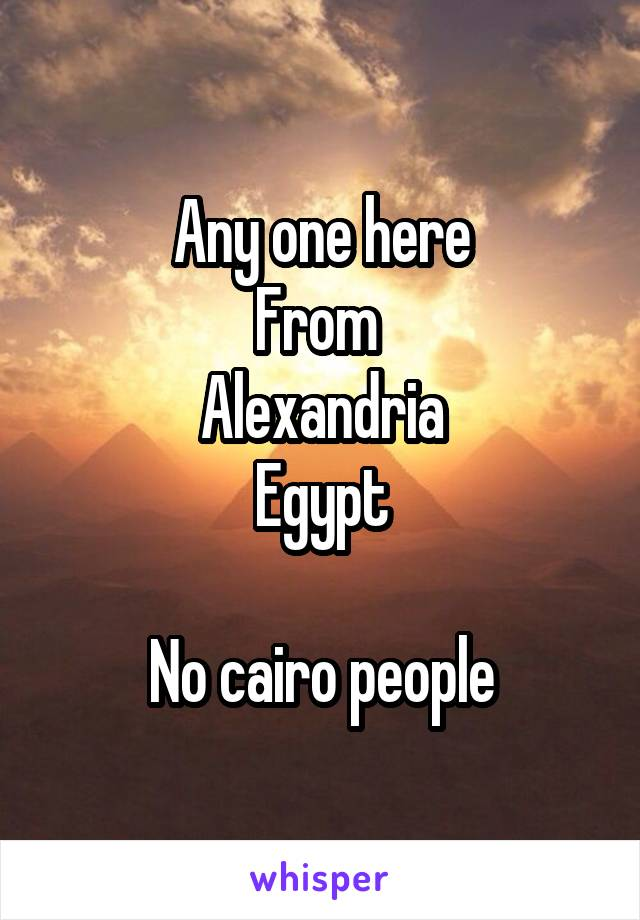 Any one here From  Alexandria Egypt  No cairo people