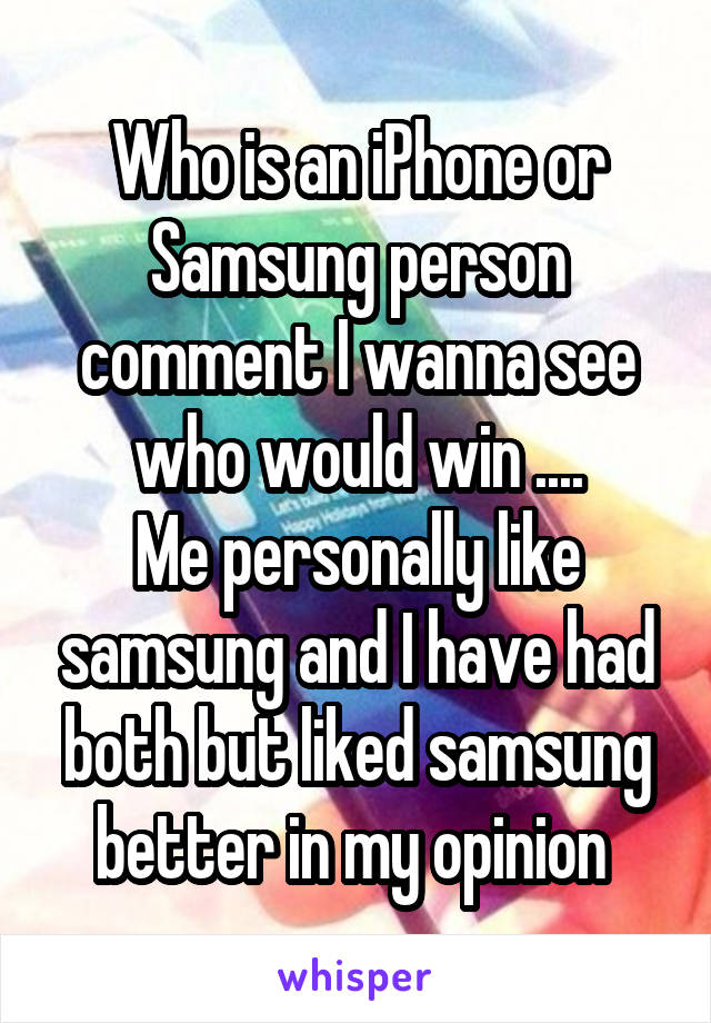 Who is an iPhone or Samsung person comment I wanna see who would win .... Me personally like samsung and I have had both but liked samsung better in my opinion