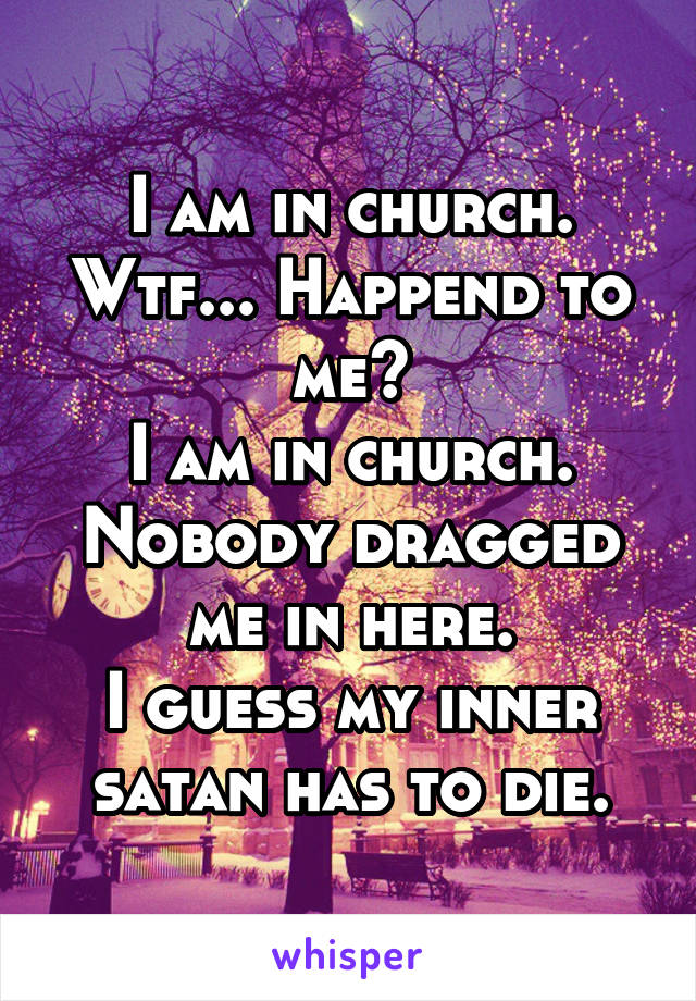 I am in church. Wtf... Happend to me? I am in church. Nobody dragged me in here. I guess my inner satan has to die.