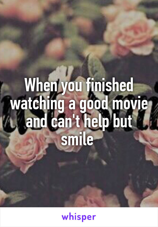 When you finished watching a good movie and can't help but smile