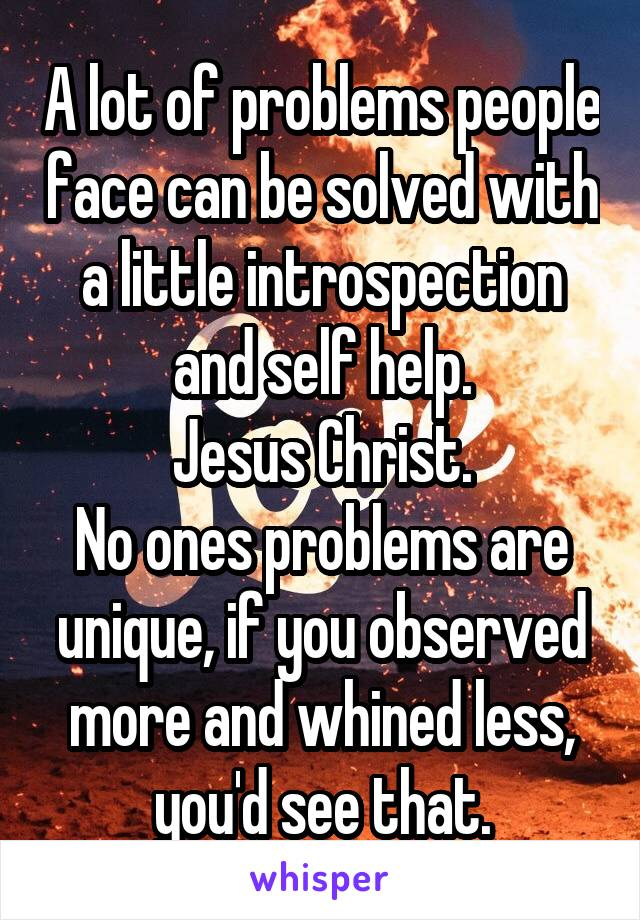 A lot of problems people face can be solved with a little introspection and self help. Jesus Christ. No ones problems are unique, if you observed more and whined less, you'd see that.