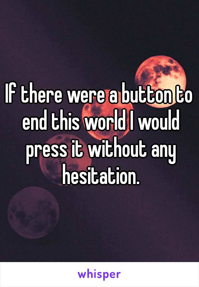 If there were a button to end this world I would press it without any hesitation.