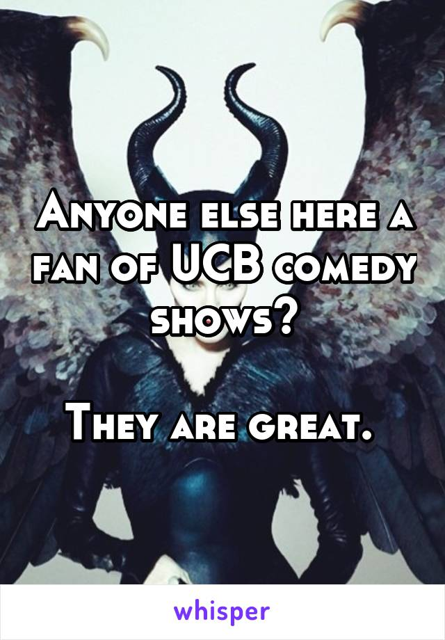 Anyone else here a fan of UCB comedy shows?  They are great.