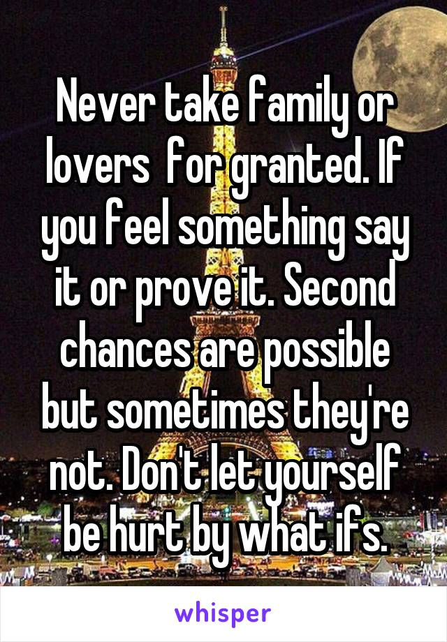 Never take family or lovers  for granted. If you feel something say it or prove it. Second chances are possible but sometimes they're not. Don't let yourself be hurt by what ifs.