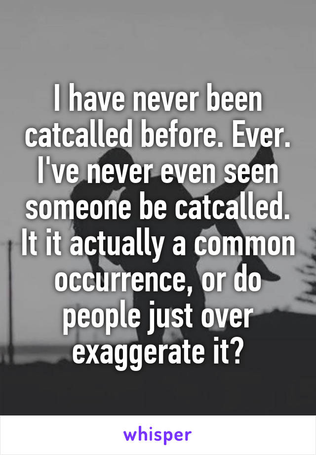 I have never been catcalled before. Ever. I've never even seen someone be catcalled. It it actually a common occurrence, or do people just over exaggerate it?