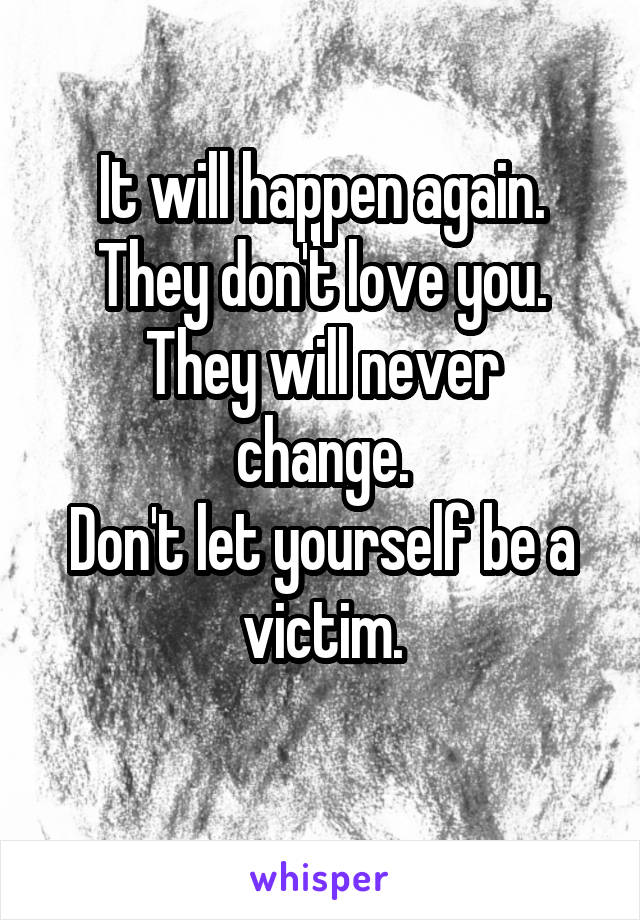 It will happen again. They don't love you. They will never change. Don't let yourself be a victim.