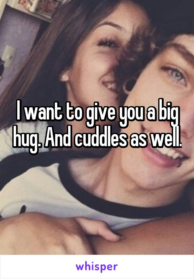 I want to give you a big hug. And cuddles as well.