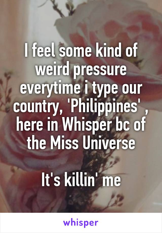 I feel some kind of weird pressure everytime i type our country, 'Philippines' , here in Whisper bc of the Miss Universe  It's killin' me