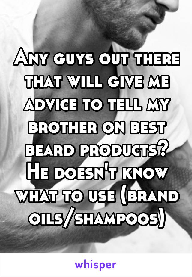 Any guys out there that will give me advice to tell my brother on best beard products? He doesn't know what to use (brand oils/shampoos)